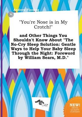 You're Nose Is in My Crotch! and Other Things You Shouldn't Know about the No-Cry Sleep Solution - Gentle Ways to...
