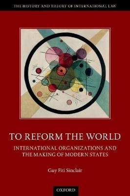 To Reform the World - International Organizations and the Making of Modern States (Paperback): Guy Fiti Sinclair