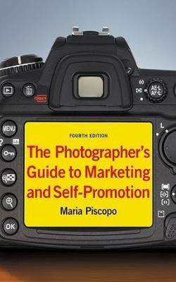 The Photographer's Guide to Marketing and Self-Promotion (Paperback, 4 Rev Ed): Maria Piscopo