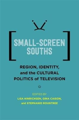 Small-Screen Souths - Region, Identity, and the Cultural Politics of Television (Hardcover): Lisa Hinrichsen, Gina Caison,...