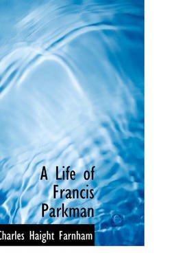 A Life of Francis Parkman (Hardcover): Charles Haight Farnham