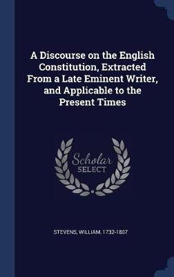 A Discourse on the English Constitution, Extracted from a Late Eminent Writer, and Applicable to the Present Times (Hardcover):...