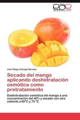 Secado del Mango Aplicando Deshidratacion Osmotica Como Pretratamiento (Spanish, Paperback): Juan Diego Zuluaga Naranjo