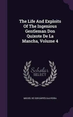 The Life and Exploits of the Ingenious Gentleman Don Quixote de La Mancha, Volume 4 (Hardcover): Miguel De Cervantes Saavedra
