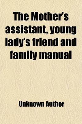 The Mother's Assistant, Young Lady's Friend and Family Manual (Paperback): unknownauthor, Anonymous