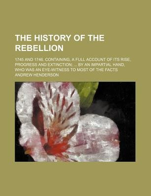 The History of the Rebellion; 1745 and 1746. Containing, a Full Account of Its Rise, Progress and Extinction by an Impartial...