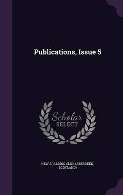 Publications, Issue 5 (Hardcover): Scotland) New Spalding Club (Aberdeen