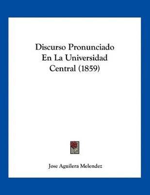 Discurso Pronunciado En La Universidad Central (1859) (Spanish, Paperback): Jose Aguilera Melendez