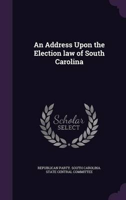 An Address Upon the Election Law of South Carolina (Hardcover): Republican Party South Carolina State