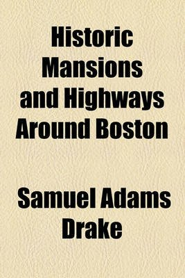 Historic Mansions and Highways Around Boston; Being a New and REV. Ed. of Old Landmarks and Historic Fields of Middlesex....