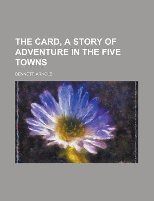 The Card, a Story of Adventure in the Five Towns (Paperback): Arnold Bennett