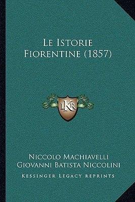 Le Istorie Fiorentine (1857) (Italian, Paperback): Niccolo Machiavelli, Giovanni Batista Niccolini