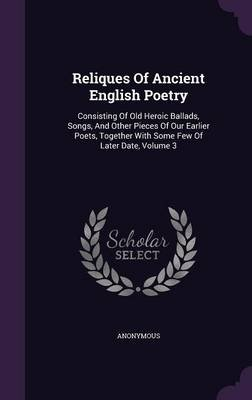 Reliques of Ancient English Poetry - Consisting of Old Heroic Ballads, Songs, and Other Pieces of Our Earlier Poets, Together...