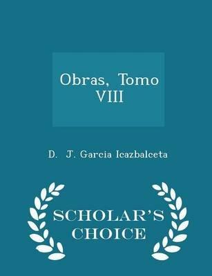 Obras, Tomo VIII - Scholar's Choice Edition (Paperback): D. J. Garcia Icazbalceta