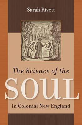 The Science of the Soul in Colonial New England (Hardcover, New edition): Sarah Rivett