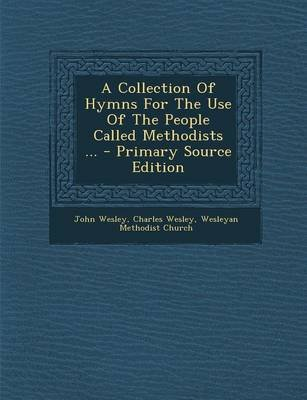 A Collection of Hymns for the Use of the People Called Methodists ... (Paperback): John Wesley, Charles Wesley