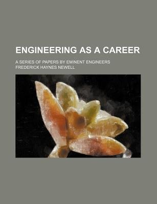 Engineering as a Career; A Series of Papers by Eminent Engineers (Paperback): Frederick Haynes Newell