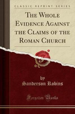 The Whole Evidence Against the Claims of the Roman Church (Classic Reprint) (Paperback): Sanderson Robins