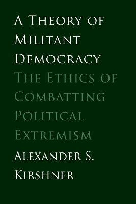 A Theory of Militant Democracy - The Ethics of Combatting Political Extremism (Paperback, New): Alexander S. Kirshner