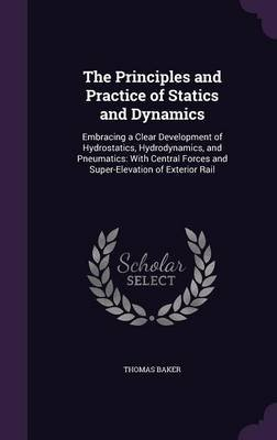 The Principles and Practice of Statics and Dynamics - Embracing a Clear Development of Hydrostatics, Hydrodynamics, and...