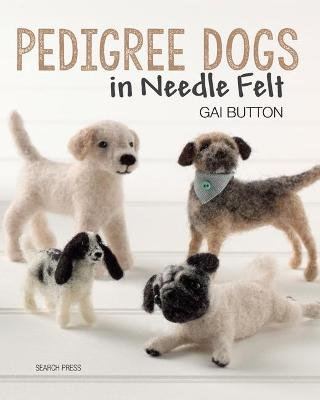 Pedigree Dogs in Needle Felt (Paperback): Gai Button