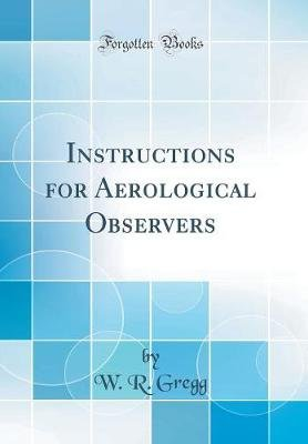 Instructions for Aerological Observers (Classic Reprint) (Hardcover): W R Gregg