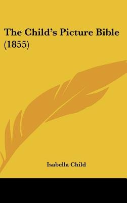 The Child's Picture Bible (1855) (Hardcover): Isabella Child
