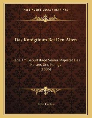 Das Konigthum Bei Den Alten - Rede Am Geburtstage Seiner Majestat Des Kaisers Und Konigs (1886) (German, Paperback): Ernst...