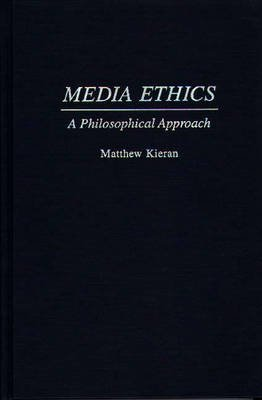 Media Ethics - A Philosophical Approach (Hardcover, New): Matthew Kieran