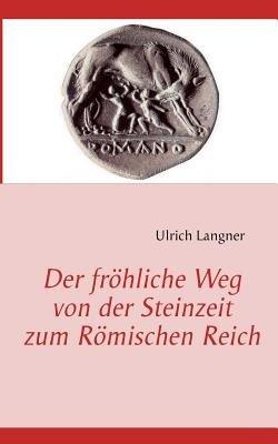 Der Fr Hliche Weg Von Der Steinzeit Zum R Mischen Reich (English, German, Paperback): Ulrich Langner