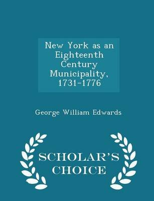 New York as an Eighteenth Century Municipality, 1731-1776 - Scholar's Choice Edition (Paperback): George William Edwards