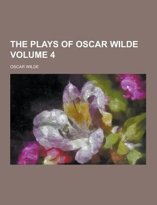 The Plays of Oscar Wilde Volume 4 (Paperback): Oscar Wilde