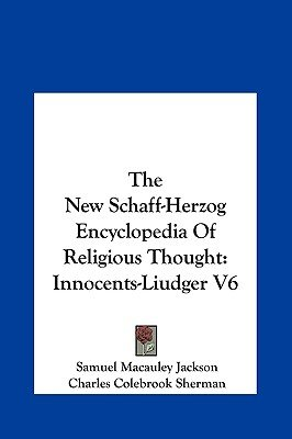The New Schaff-Herzog Encyclopedia of Religious Thought - Innocents-Liudger V6 (Hardcover): Samuel MacAuley Jackson, Charles...