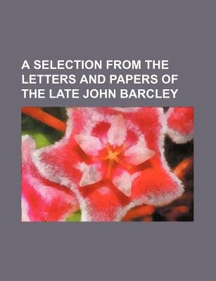 A Selection from the Letters and Papers of the Late John Barcley (Paperback): Books Group