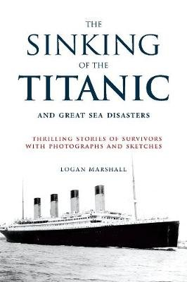 The Sinking of the Titanic and Great Sea Disasters - Thrilling Stories of Survivors with Photographs and Sketches (Paperback):...