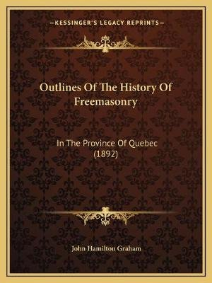 Outlines of the History of Freemasonry - In the Province of Quebec (1892) (Paperback): John Hamilton Graham