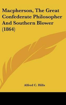 MacPherson, the Great Confederate Philosopher and Southern Blower (1864) (Hardcover): Alfred C. Hills