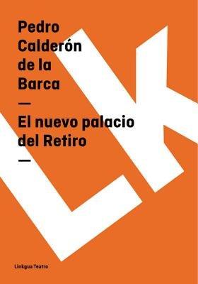 El Nuevo Palacio del Retiro (Spanish, Electronic book text): 'Pedro Calderon De La Barca