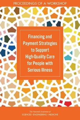 Financing and Payment Strategies to Support High-Quality Care for People with Serious Illness - Proceedings of a Workshop...