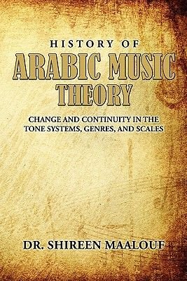 History of Arabic Music Theory - Change and Continuity in the Tone Systems, Genres, and Scales (Paperback): Shireen Maalouf