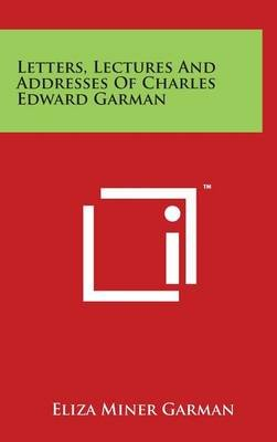 Letters, Lectures and Addresses of Charles Edward Garman (Hardcover): Eliza Miner Garman