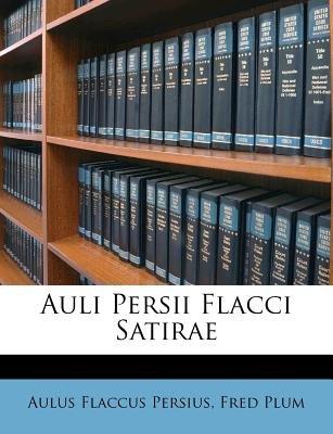 Auli Persii Flacci Satirae (Paperback): Aulus Flaccus Persius, Fred Plum
