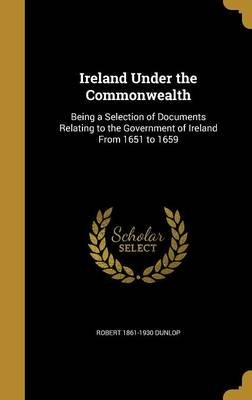 Ireland Under the Commonwealth - Being a Selection of Documents Relating to the Government of Ireland from 1651 to 1659...