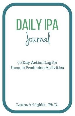 Daily IPA Journal - 90 Day Action Log for Income Producing Activities (Paperback): Laura Aridgides Ph. D.