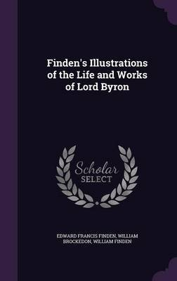 Finden's Illustrations of the Life and Works of Lord Byron (Hardcover): Edward Francis Finden, William Brockedon, William...