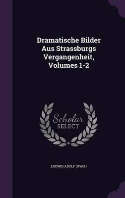 Dramatische Bilder Aus Strassburgs Vergangenheit, Volumes 1-2 (Hardcover): Ludwig Adolf Spach