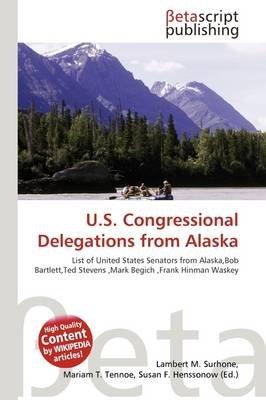 U.S. Congressional Delegations from Alaska (Paperback): Lambert M. Surhone, Mariam T. Tennoe, Susan F. Henssonow