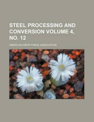 Steel Processing and Conversion Volume 4, No. 12 (Paperback): American Drop Forge Association