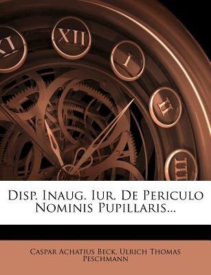 Disp. Inaug. Iur. de Periculo Nominis Pupillaris... (Paperback): Caspar Achatius Beck