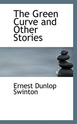 The Green Curve and Other Stories (Hardcover): Ernest Dunlop Swinton
